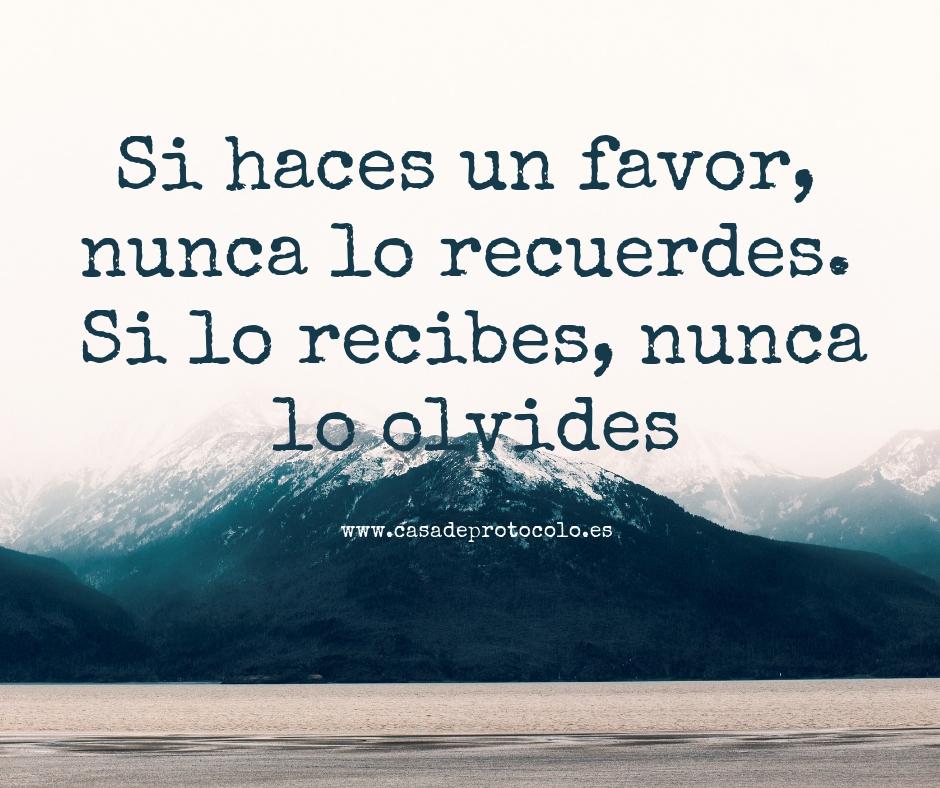 Si haces un favor, nunca lo recuerdes. Si lo recibes, nunca lo olvides