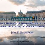 No tengas miedo de renunciar a lo bueno para ir a por lo grandioso (John D. Rockefeller)